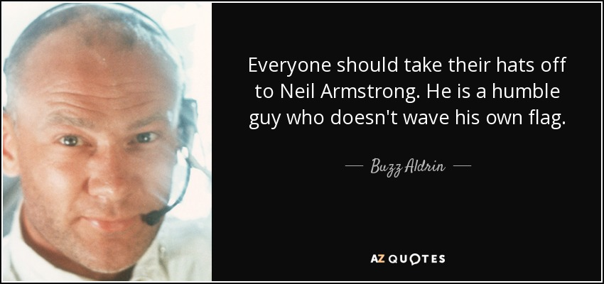 Everyone should take their hats off to Neil Armstrong. He is a humble guy who doesn't wave his own flag. - Buzz Aldrin