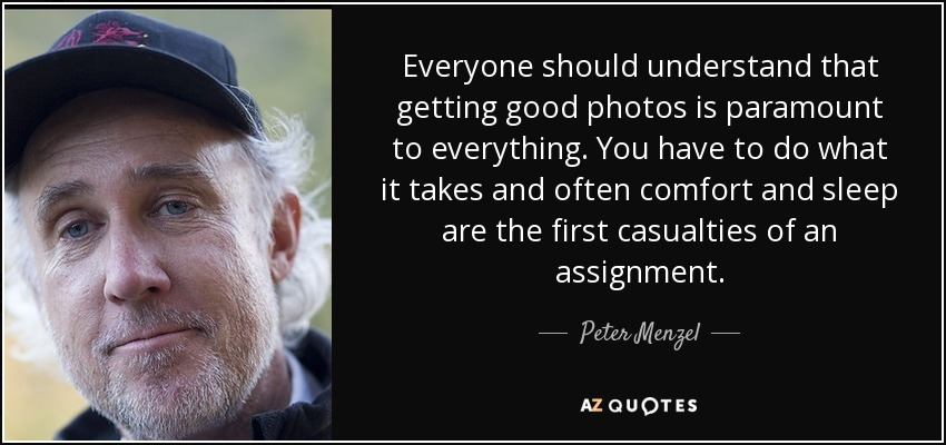 Everyone should understand that getting good photos is paramount to everything. You have to do what it takes and often comfort and sleep are the first casualties of an assignment. - Peter Menzel