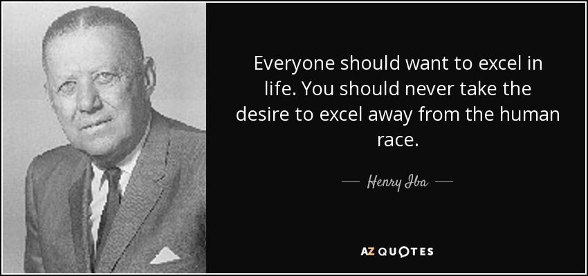 Everyone should want to excel in life. You should never take the desire to excel away from the human race. - Henry Iba