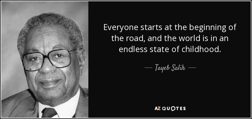 Everyone starts at the beginning of the road, and the world is in an endless state of childhood. - Tayeb Salih