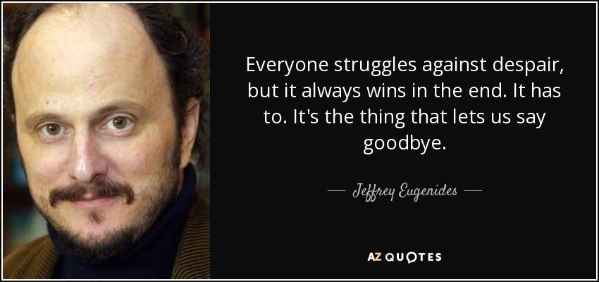Everyone struggles against despair, but it always wins in the end. It has to. It's the thing that lets us say goodbye. - Jeffrey Eugenides