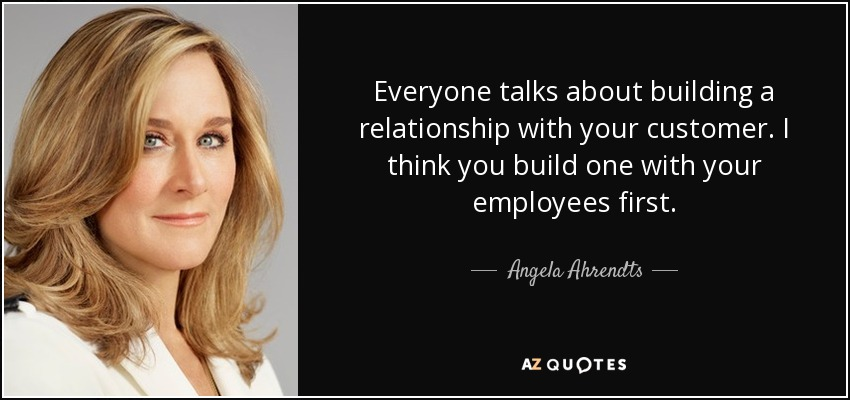 Everyone talks about building a relationship with your customer. I think you build one with your employees first. - Angela Ahrendts