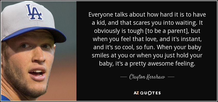Everyone talks about how hard it is to have a kid, and that scares you into waiting. It obviously is tough [to be a parent], but when you feel that love, and it's instant, and it's so cool, so fun. When your baby smiles at you or when you just hold your baby, it's a pretty awesome feeling. - Clayton Kershaw