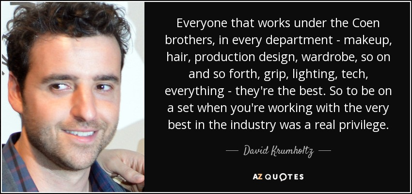Everyone that works under the Coen brothers , in every department - makeup, hair, production design, wardrobe, so on and so forth, grip, lighting, tech, everything - they're the best. So to be on a set when you're working with the very best in the industry was a real privilege. - David Krumholtz