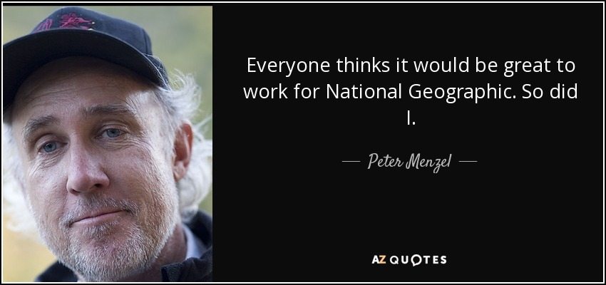 Everyone thinks it would be great to work for National Geographic. So did I. - Peter Menzel