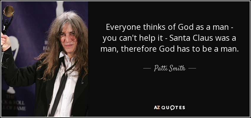 Everyone thinks of God as a man - you can't help it - Santa Claus was a man, therefore God has to be a man. - Patti Smith