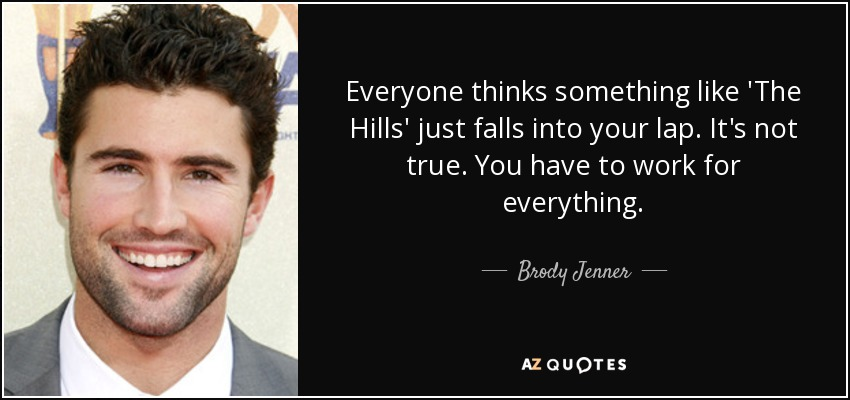 Everyone thinks something like 'The Hills' just falls into your lap. It's not true. You have to work for everything. - Brody Jenner