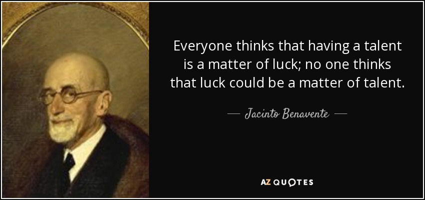 Everyone thinks that having a talent is a matter of luck; no one thinks that luck could be a matter of talent. - Jacinto Benavente