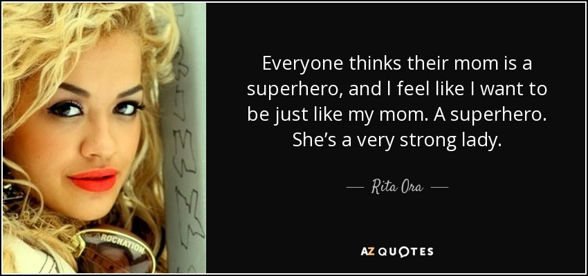 Everyone thinks their mom is a superhero, and l feel like I want to be just like my mom. A superhero. She's a very strong lady. - Rita Ora