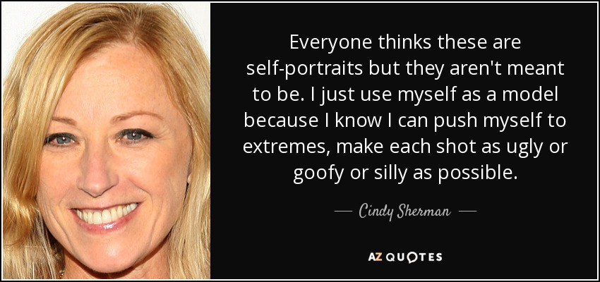 Everyone thinks these are self-portraits but they aren't meant to be. I just use myself as a model because I know I can push myself to extremes, make each shot as ugly or goofy or silly as possible. - Cindy Sherman