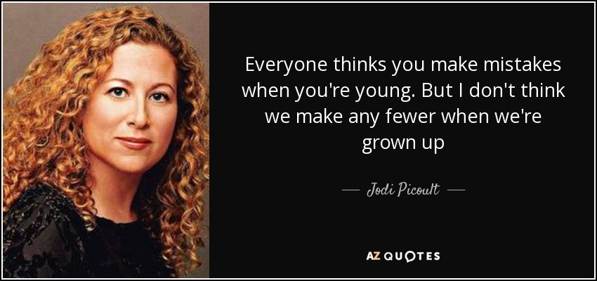 Everyone thinks you make mistakes when you're young. But I don't think we make any fewer when we're grown up - Jodi Picoult