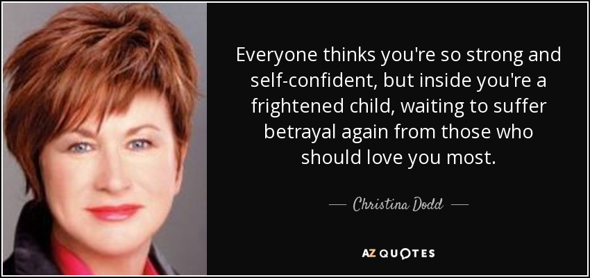 Everyone thinks you're so strong and self-confident, but inside you're a frightened child, waiting to suffer betrayal again from those who should love you most. - Christina Dodd