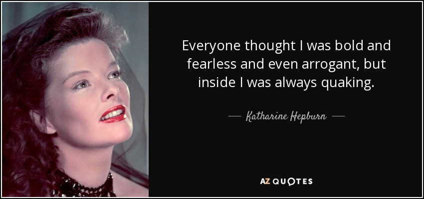 Everyone thought I was bold and fearless and even arrogant, but inside I was always quaking. - Katharine Hepburn