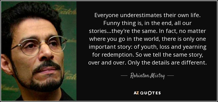 Everyone underestimates their own life. Funny thing is, in the end, all our stories...they're the same. In fact, no matter where you go in the world, there is only one important story: of youth, loss and yearning for redemption. So we tell the same story, over and over. Only the details are different. - Rohinton Mistry