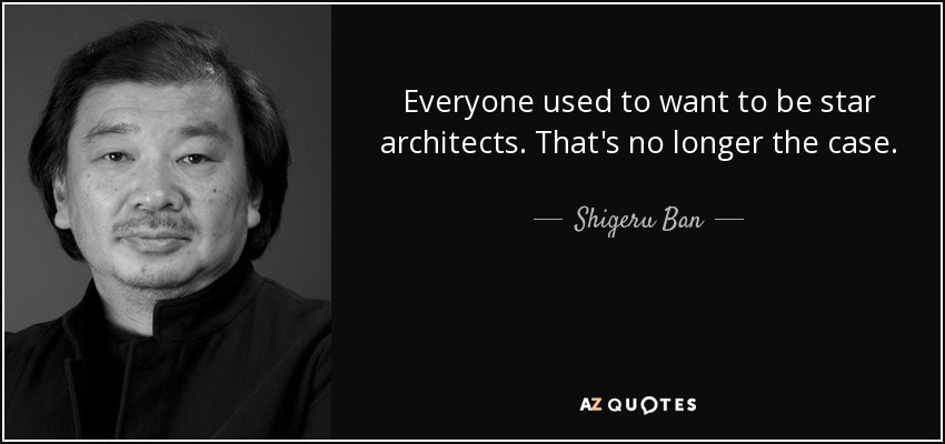 Everyone used to want to be star architects. That's no longer the case. - Shigeru Ban