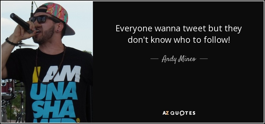 Everyone wanna tweet but they don't know who to follow! - Andy Mineo