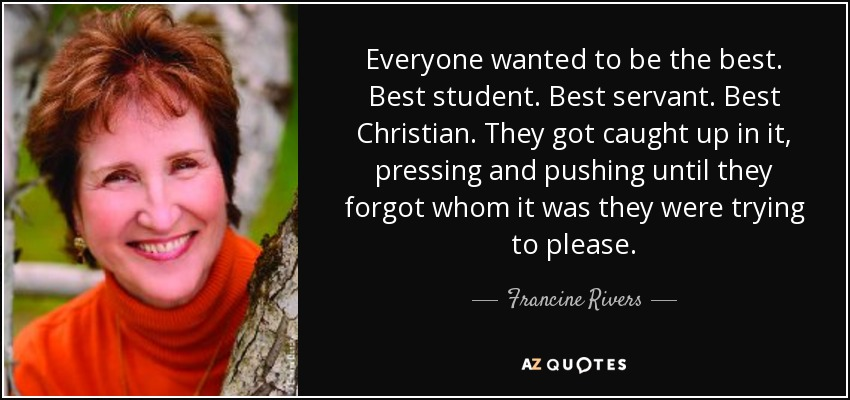 Everyone wanted to be the best. Best student. Best servant. Best Christian. They got caught up in it, pressing and pushing until they forgot whom it was they were trying to please. - Francine Rivers