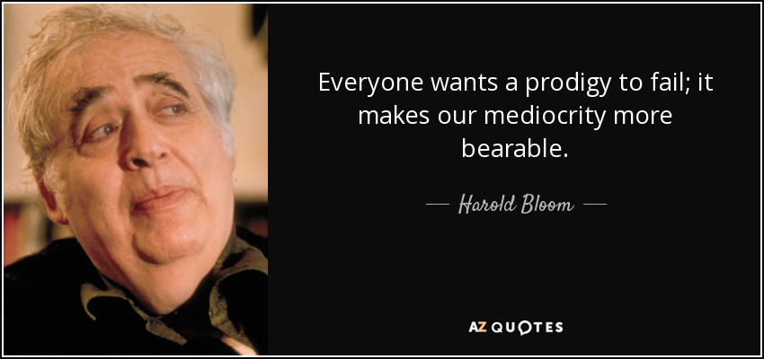 Everyone wants a prodigy to fail; it makes our mediocrity more bearable. - Harold Bloom