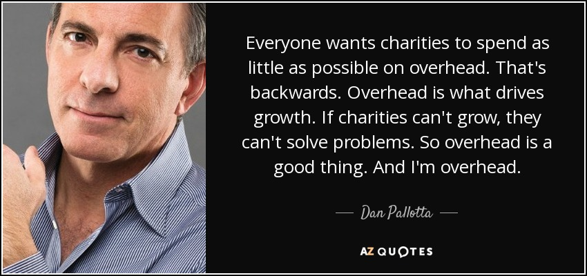 Everyone wants charities to spend as little as possible on overhead. That's backwards. Overhead is what drives growth. If charities can't grow, they can't solve problems. So overhead is a good thing. And I'm overhead. - Dan Pallotta