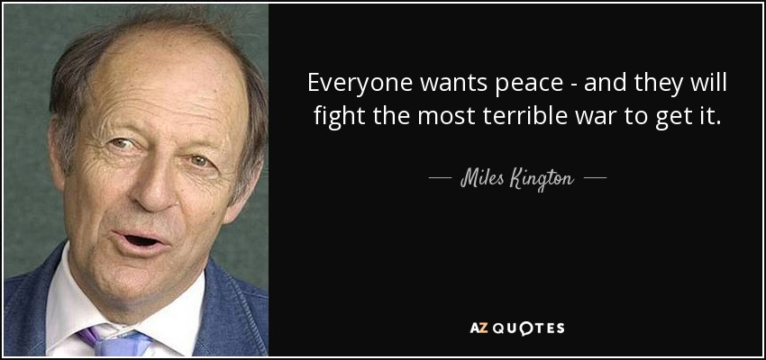 Everyone wants peace - and they will fight the most terrible war to get it. - Miles Kington