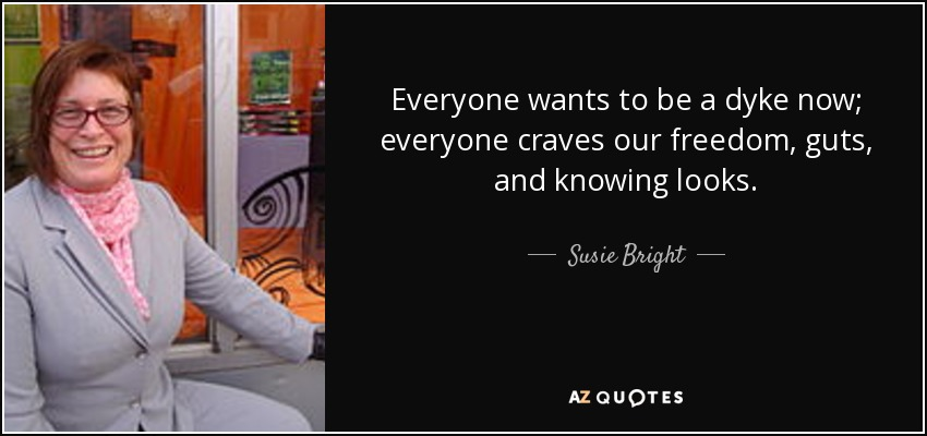 Everyone wants to be a dyke now; everyone craves our freedom, guts, and knowing looks. - Susie Bright