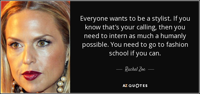 Everyone wants to be a stylist. If you know that's your calling, then you need to intern as much a humanly possible. You need to go to fashion school if you can. - Rachel Zoe