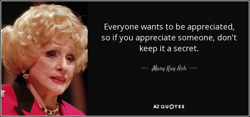 Everyone wants to be appreciated, so if you appreciate someone, don't keep it a secret. - Mary Kay Ash