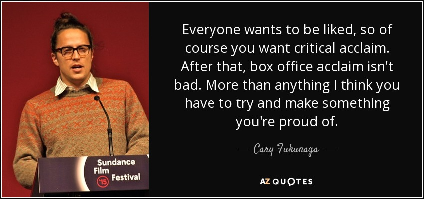 Everyone wants to be liked, so of course you want critical acclaim. After that, box office acclaim isn't bad. More than anything I think you have to try and make something you're proud of. - Cary Fukunaga