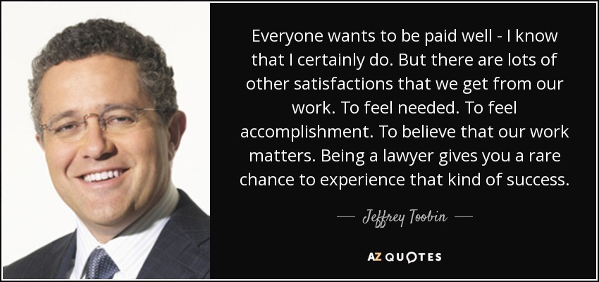 Everyone wants to be paid well - I know that I certainly do. But there are lots of other satisfactions that we get from our work. To feel needed. To feel accomplishment. To believe that our work matters. Being a lawyer gives you a rare chance to experience that kind of success. - Jeffrey Toobin