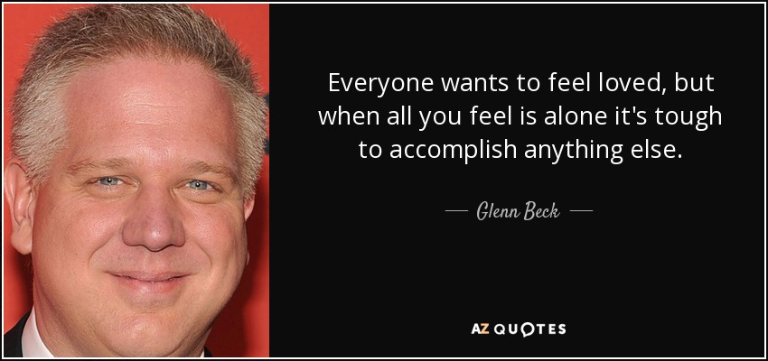 Everyone wants to feel loved, but when all you feel is alone it's tough to accomplish anything else. - Glenn Beck