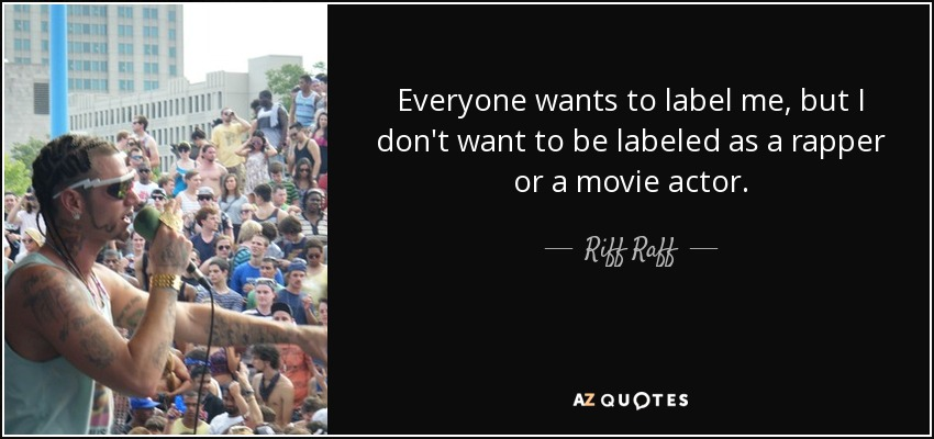 Everyone wants to label me, but I don't want to be labeled as a rapper or a movie actor. - Riff Raff