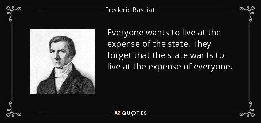 Everyone wants to live at the expense of the state. They forget that the state wants to live at the expense of everyone. - Frederic Bastiat