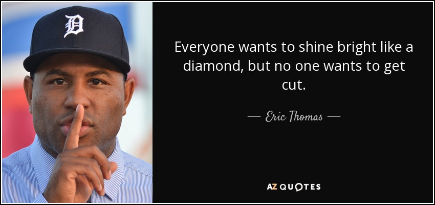 Everyone wants to shine bright like a diamond, but no one wants to get cut. - Eric Thomas