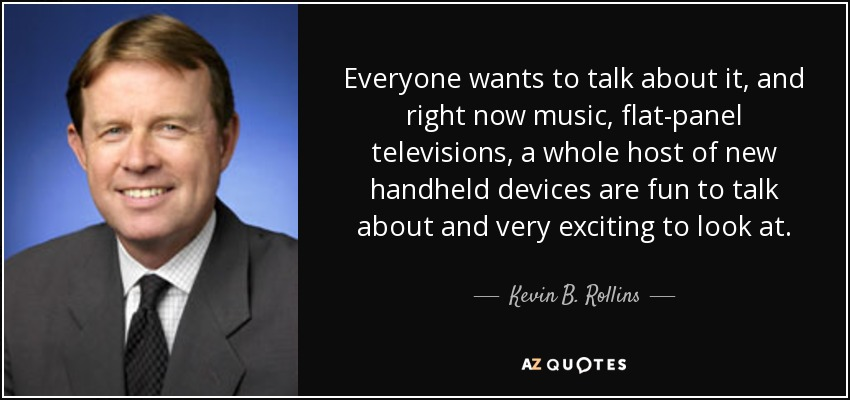 Everyone wants to talk about it, and right now music, flat-panel televisions, a whole host of new handheld devices are fun to talk about and very exciting to look at. - Kevin B. Rollins