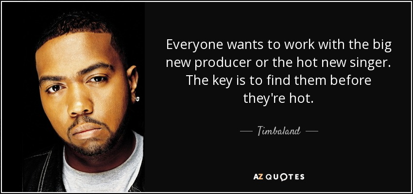 Everyone wants to work with the big new producer or the hot new singer. The key is to find them before they're hot. - Timbaland