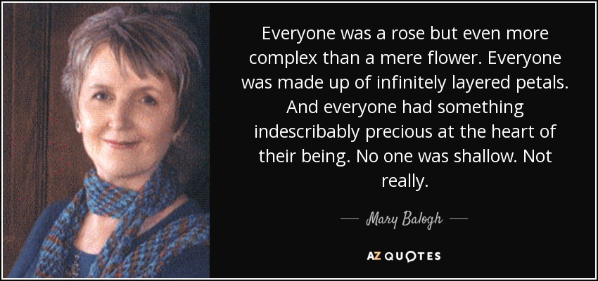 Everyone was a rose but even more complex than a mere flower. Everyone was made up of infinitely layered petals. And everyone had something indescribably precious at the heart of their being. No one was shallow. Not really. - Mary Balogh