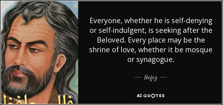 Everyone, whether he is self-denying or self-indulgent, is seeking after the Beloved. Every place may be the shrine of love, whether it be mosque or synagogue. - Hafez
