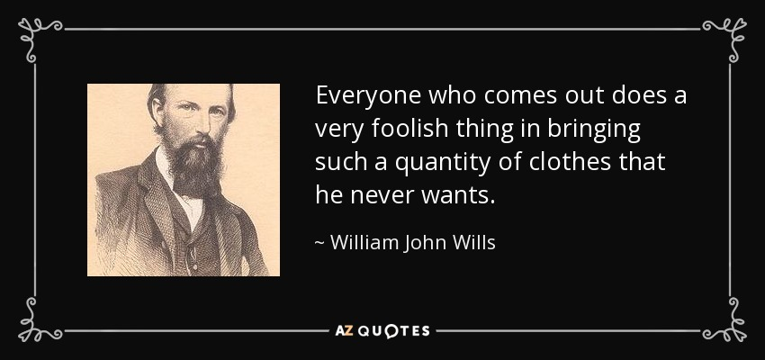 Everyone who comes out does a very foolish thing in bringing such a quantity of clothes that he never wants. - William John Wills