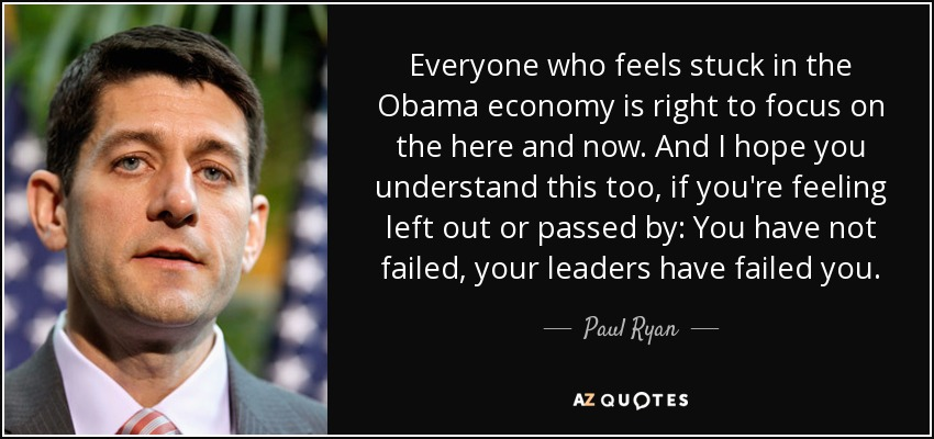 Everyone who feels stuck in the Obama economy is right to focus on the here and now. And I hope you understand this too, if you're feeling left out or passed by: You have not failed, your leaders have failed you. - Paul Ryan