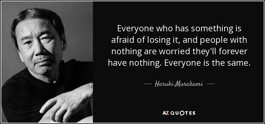 Everyone who has something is afraid of losing it, and people with nothing are worried they'll forever have nothing. Everyone is the same. - Haruki Murakami