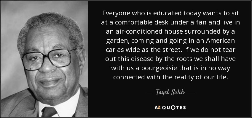 Everyone who is educated today wants to sit at a comfortable desk under a fan and live in an air-conditioned house surrounded by a garden, coming and going in an American car as wide as the street. If we do not tear out this disease by the roots we shall have with us a bourgeoisie that is in no way connected with the reality of our life. - Tayeb Salih