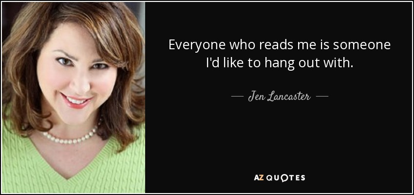 Everyone who reads me is someone I'd like to hang out with. - Jen Lancaster