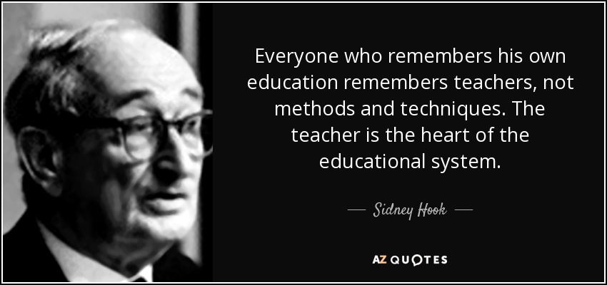 Everyone who remembers his own education remembers teachers, not methods and techniques. The teacher is the heart of the educational system. - Sidney Hook