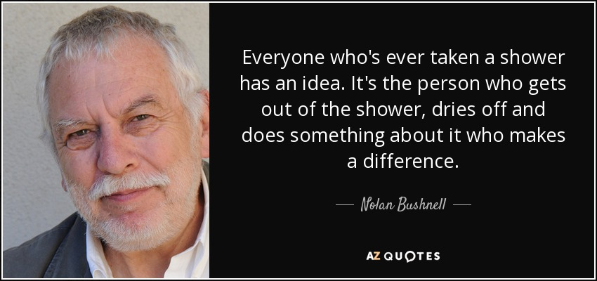Everyone who's ever taken a shower has an idea. It's the person who gets out of the shower, dries off and does something about it who makes a difference. - Nolan Bushnell