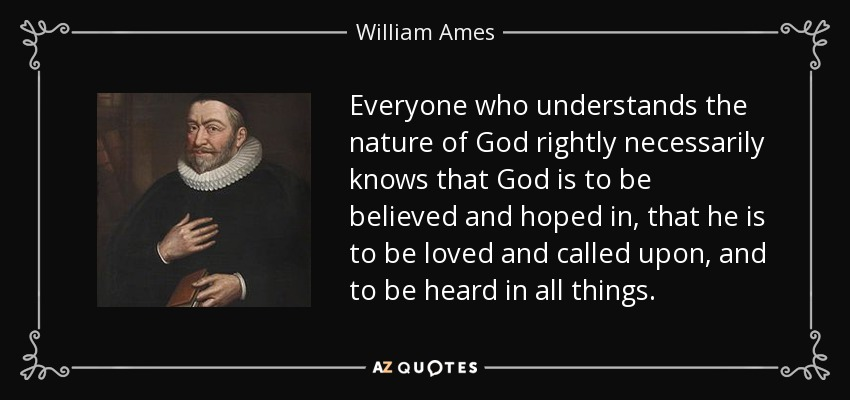 Everyone who understands the nature of God rightly necessarily knows that God is to be believed and hoped in, that he is to be loved and called upon, and to be heard in all things. - William Ames
