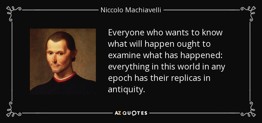 Everyone who wants to know what will happen ought to examine what has happened: everything in this world in any epoch has their replicas in antiquity. - Niccolo Machiavelli