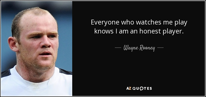 Everyone who watches me play knows I am an honest player. - Wayne Rooney