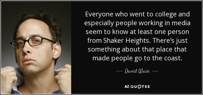 Everyone who went to college and especially people working in media seem to know at least one person from Shaker Heights. There's just something about that place that made people go to the coast. - David Wain