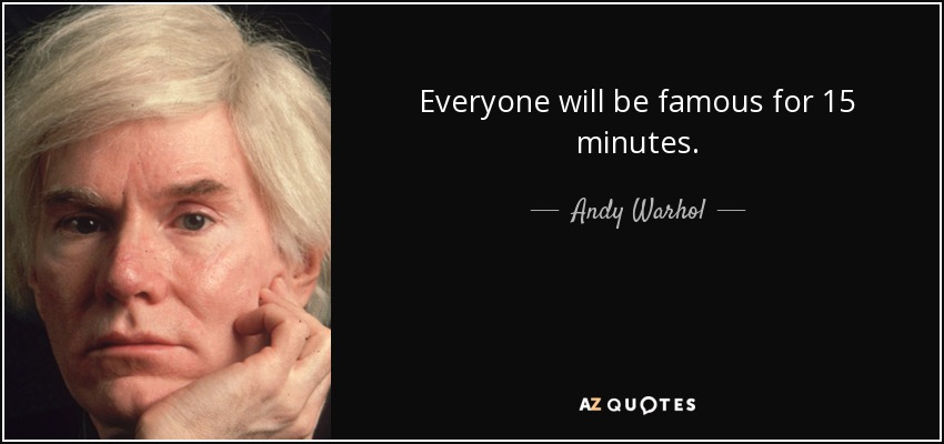 Everyone will be famous for 15 minutes. - Andy Warhol