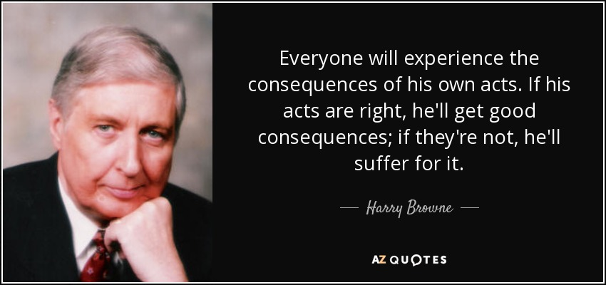 Everyone will experience the consequences of his own acts. If his acts are right, he'll get good consequences; if they're not, he'll suffer for it. - Harry Browne